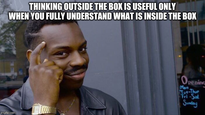 Thinking outside the box is useful only when you fully understand what was inside the box