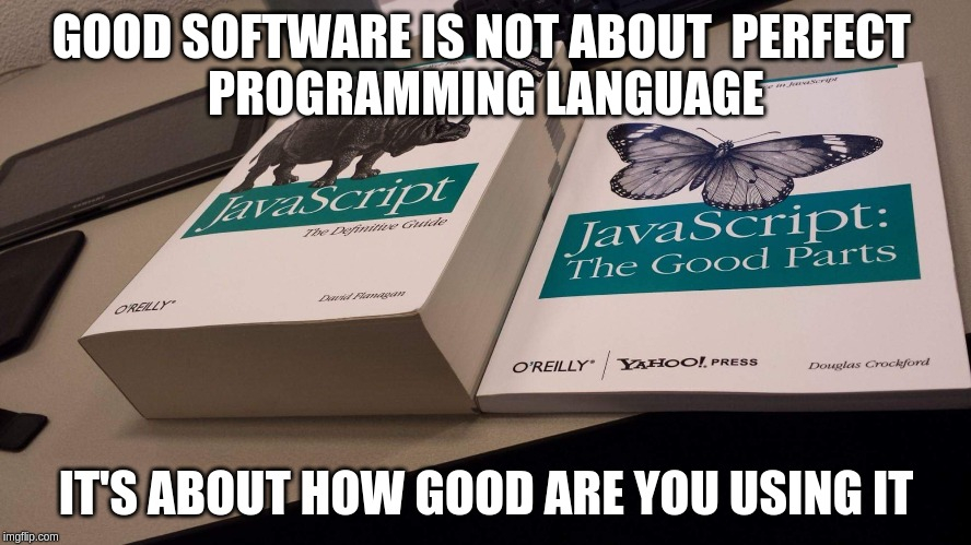 Good software is not about  perfect programming language it's about how good are you using it
